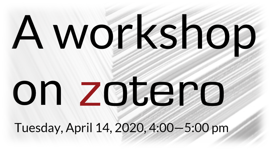 Introduction to Zotero, Tuesday, April 14, 2020, 4:00—5:00 pm